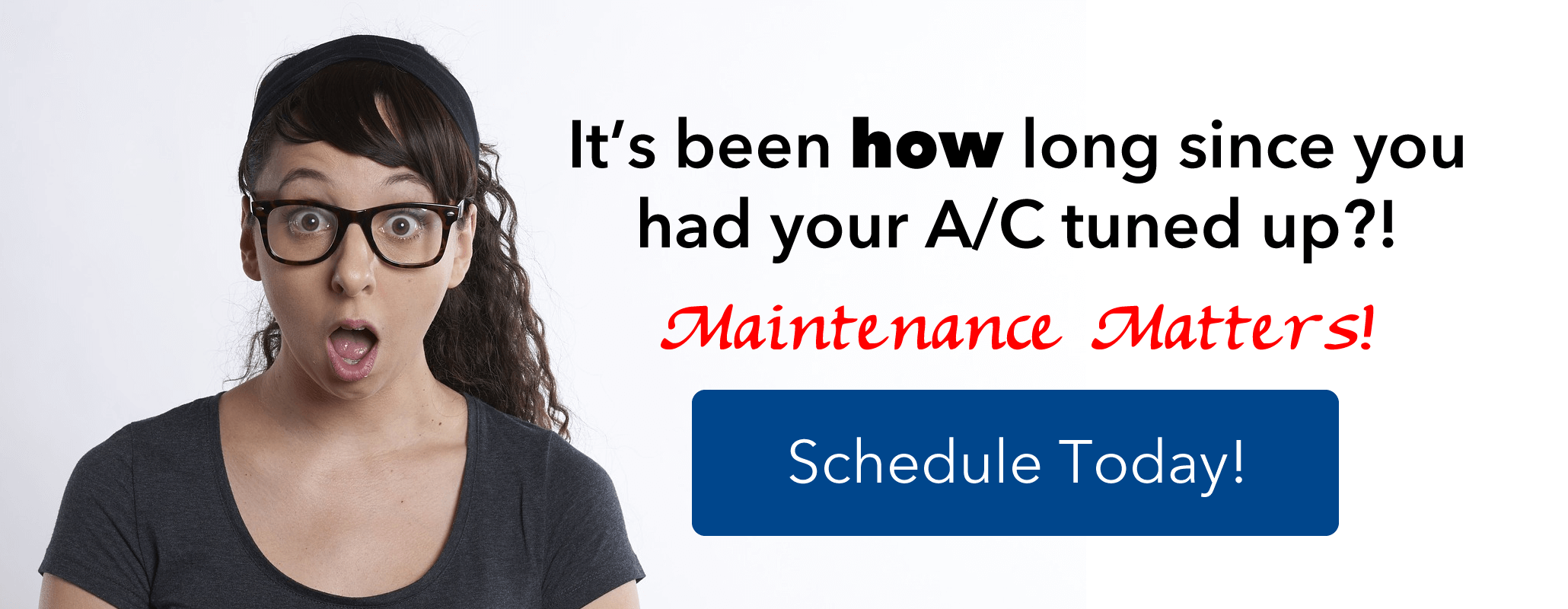 It has been how long since you had your Air Conditioner tuned up?! Maintenance Matters! Schedule now.