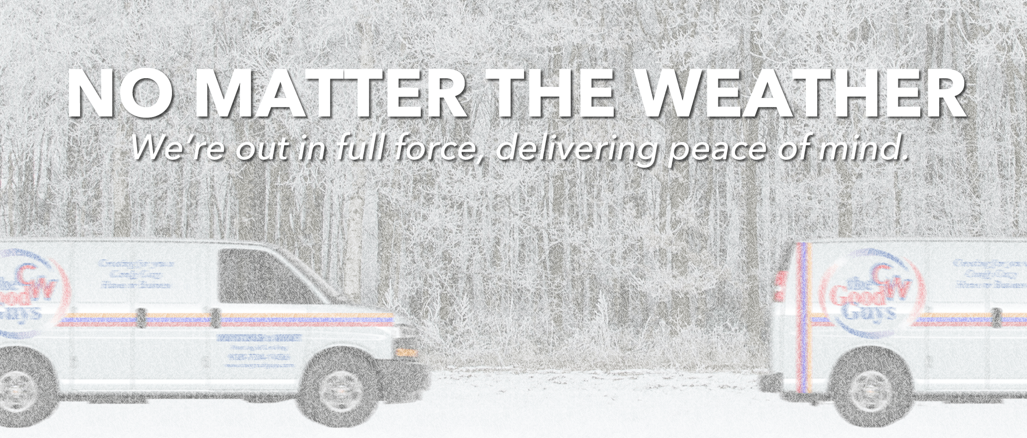 No matter the weather. We're out in full force, delivering peace of mind.