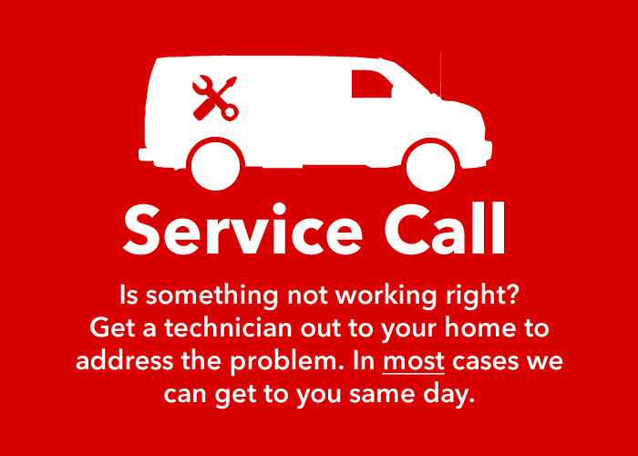 Service Call: Is something not working right? Get a technician out to your home to address the problem. In most cases we can get to you same day.