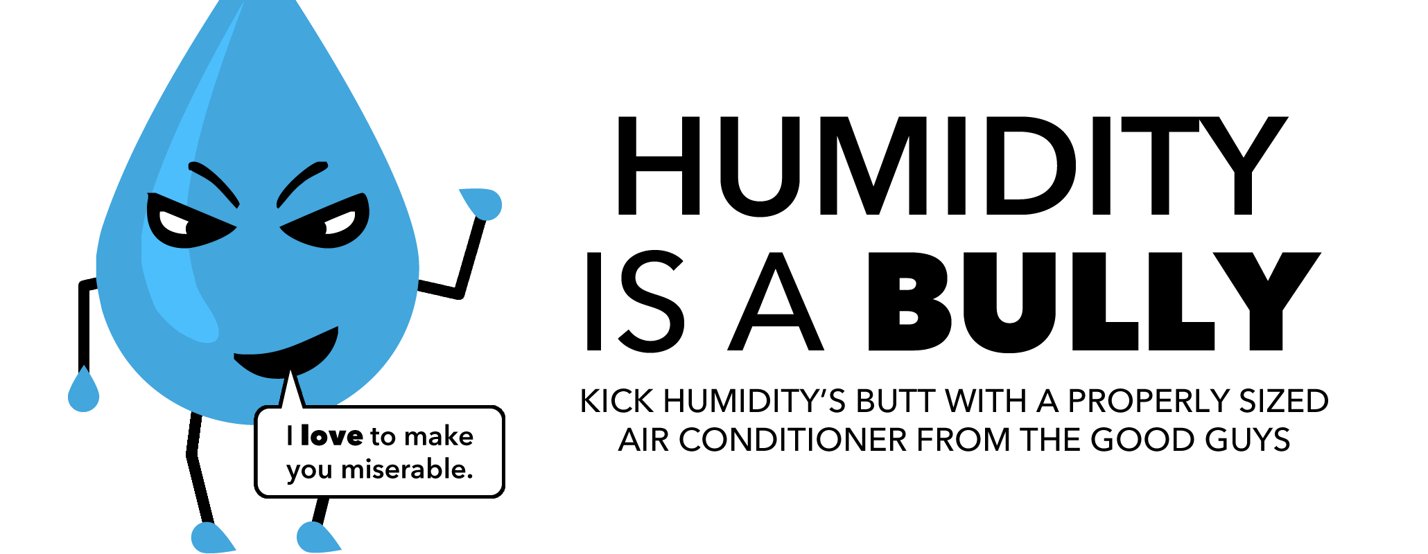 Humidity is a Bully. Kick humidity's butt with a properly sized Air Conditioner from the Good Guys!