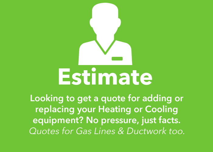 Estimate: Looking to get a quote for adding or replacing your heating or cooling equipment? No pressure, just facts. Quotes for gas lines and duct work too.
