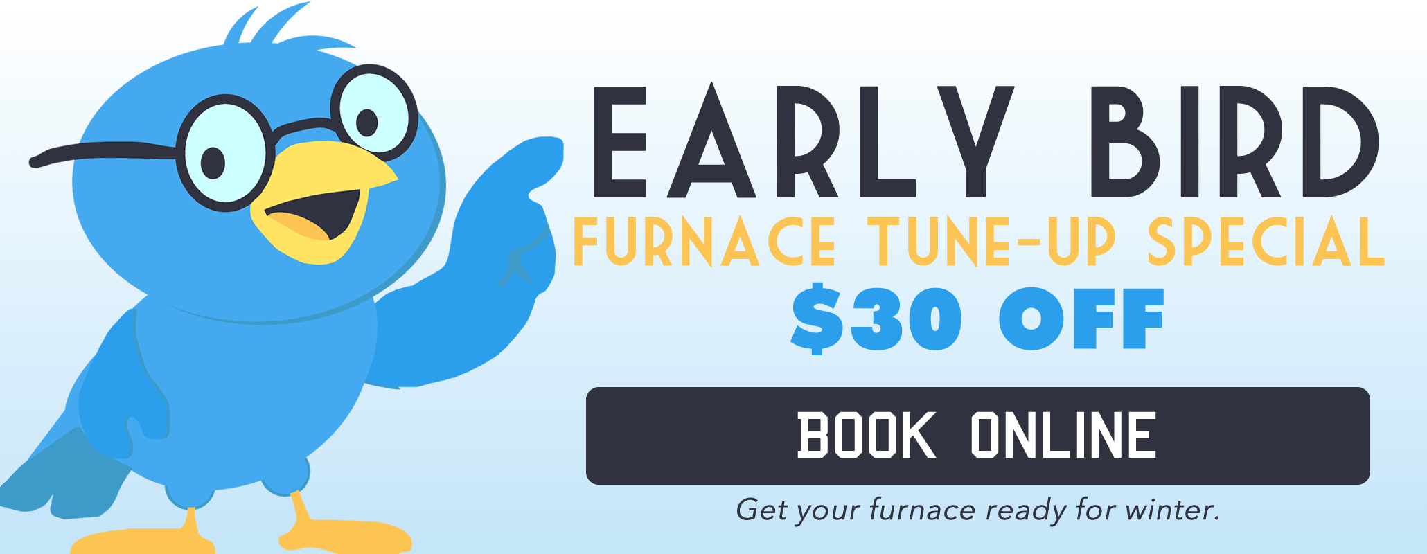 Get your furnace/boiler tuned up before you need it.