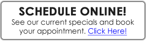Schedule Online, See our current specials and book your appointment. Click Here!